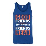 Good friends shut up when friends are reading Unisex Tank-For Reading Addicts