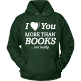 I love you more than BOOKS... Not really Hoodie-For Reading Addicts