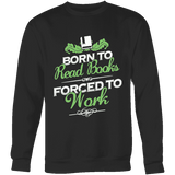Born to read books forced to work Sweatshirt - Gifts For Reading Addicts