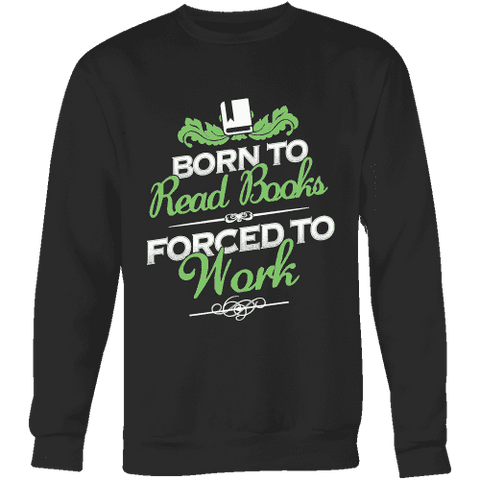 Born to read books forced to work Sweatshirt-For Reading Addicts