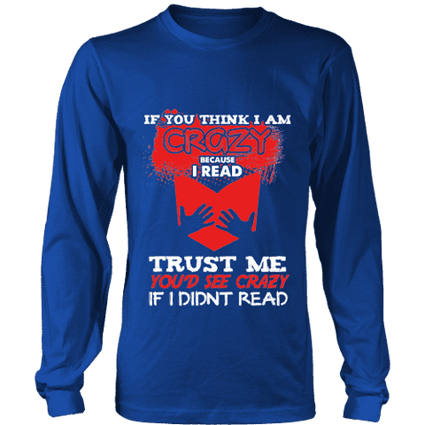 I'm crazy because i read ? Long Sleeve-For Reading Addicts