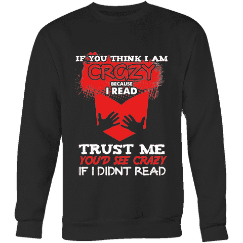 I'm crazy because i read ? Sweatshirt-For Reading Addicts