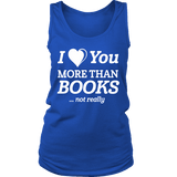 I love you more than BOOKS... Not really Womens Tank Top-For Reading Addicts