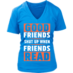 Good friends shut up when friends are reading V-neck - Gifts For Reading Addicts
