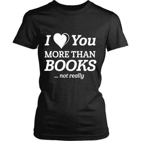 I love you more than BOOKS... Not really Fitted T-shirt-For Reading Addicts