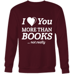 I love you more than BOOKS... Not really Sweatshirt - Gifts For Reading Addicts