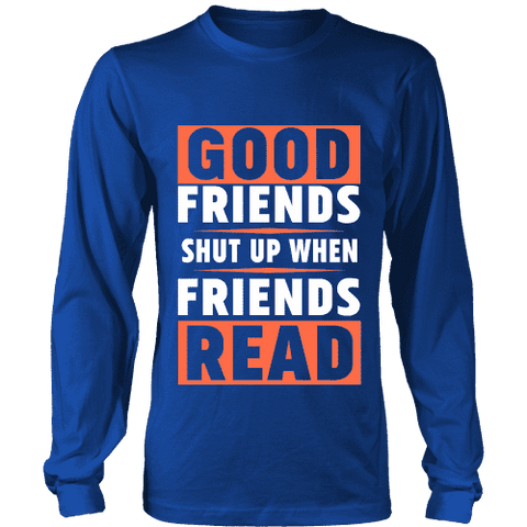 Good friends shut up when friends are reading Long Sleeve - Gifts For Reading Addicts