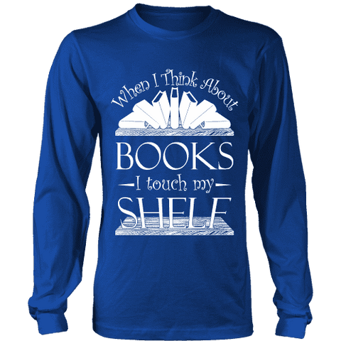 When I think about books I touch my Shelf, Long Sleeves - Gifts For Reading Addicts