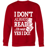 I don't always read.. oh wait yes i do Sweatshirt-For Reading Addicts