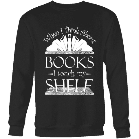 When I think about books I touch my Shelf, Sweatshirt - Gifts For Reading Addicts