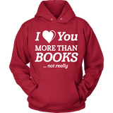 I love you more than BOOKS... Not really Hoodie - Gifts For Reading Addicts