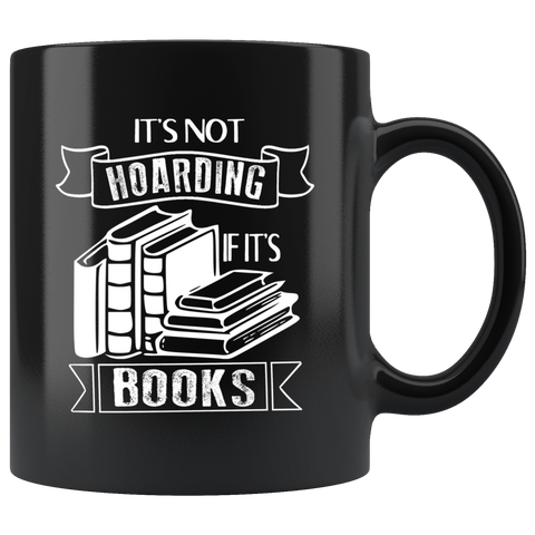 """It's Not Hoarding If It's Books""11oz Black Mug - Gifts For Reading Addicts"