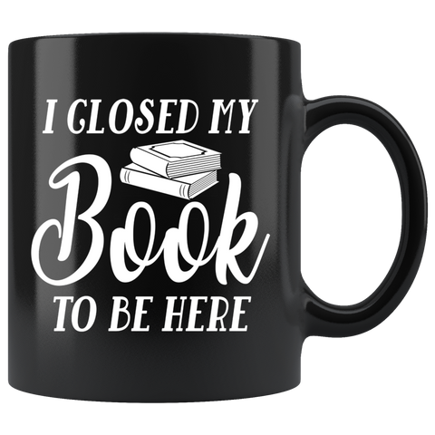 """I Closed My Book To Be Here""11oz Black Mug - Gifts For Reading Addicts"