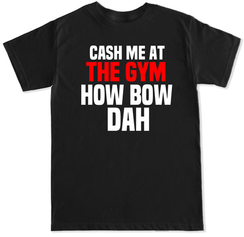 Men's Cash Me at the Gym How Bow Dah T Shirt