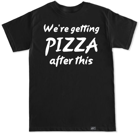 Men's WE'RE GETTING PIZZA AFTER THIS T Shirt