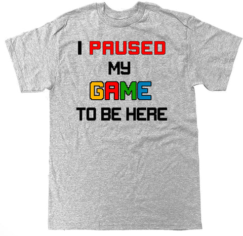 Men's I Paused My Game To Be Here T Shirt