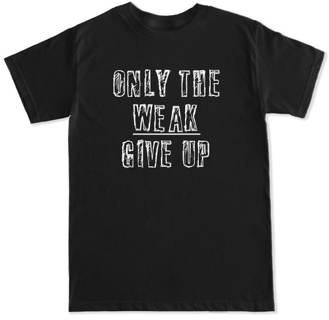 Men's Only the Weak Give Up T Shirt