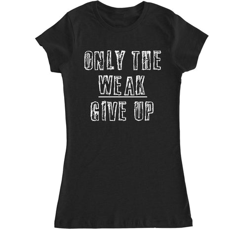 Women's Only the Weak Give Up T Shirt