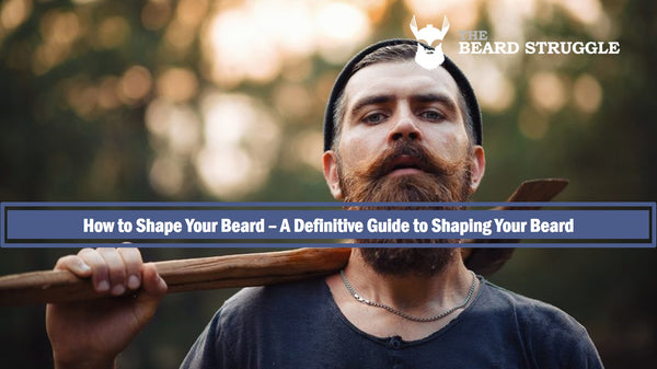 How to Shape Your Beard- A Definitive Guide to Shaping Your Beard