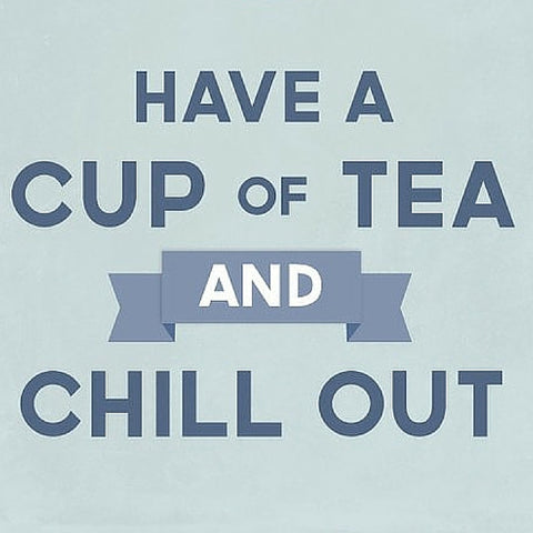 Have a cup of tea and Chill Out