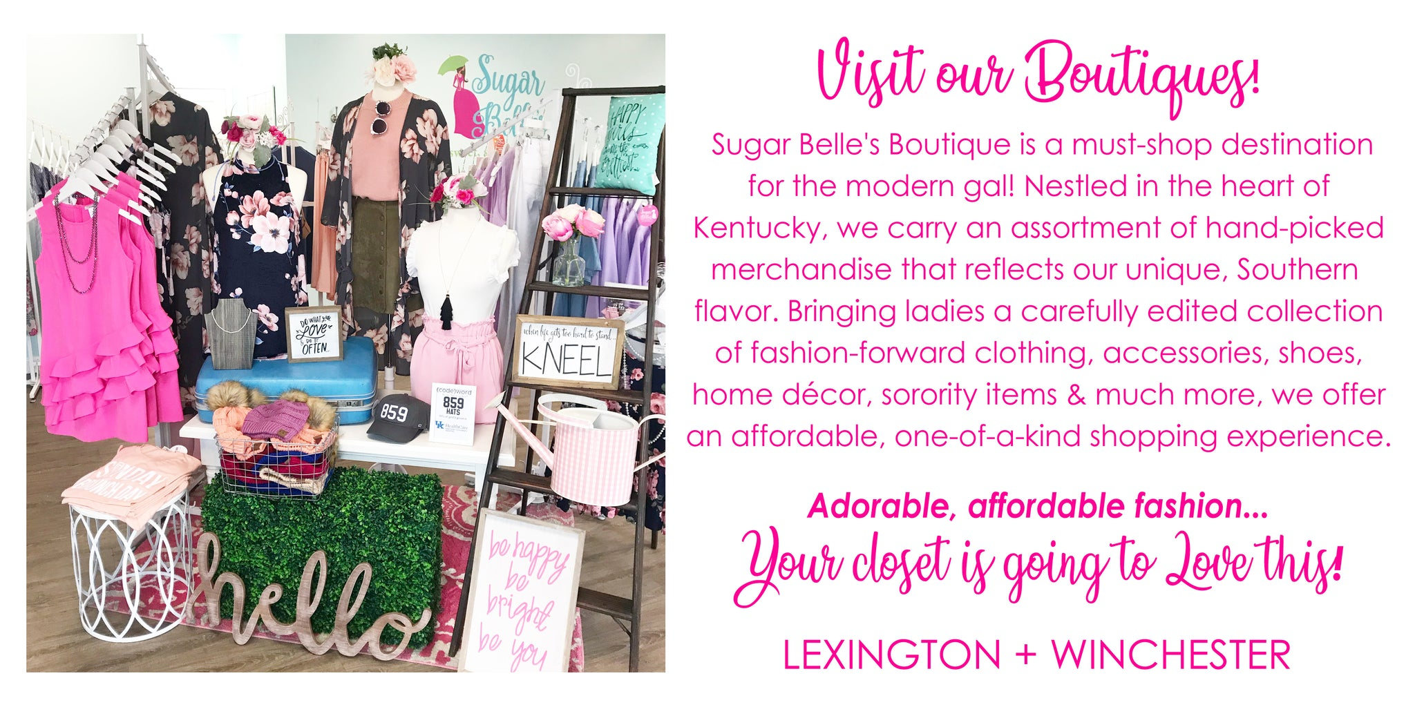 Sugar Belle's Boutique is a must-shop destination for the modern woman!  Nestled in the heart of Kentucky, we carry an assortment of hand-picked merchandise that reflects our unique, Southern flavor.   Bringing ladies a carefully edited collection of fashion-forward clothing, accessories, shoes home décor, sorority items & much more, we offer an affordable, one-of-a-kind shopping experience.  Adorable, affordable fashion... Your closet is going to LOVE this!