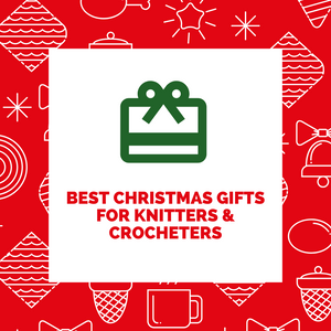 Christmas Gifts for Knitters & Crocheters