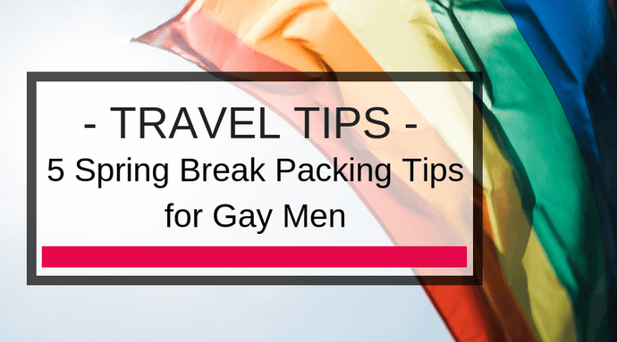 5 Spring Break Packing Tips for Gay Men