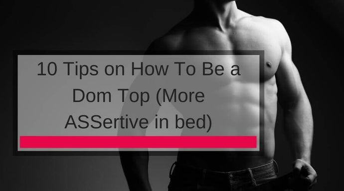 10 Tips on How To Be a Dom Top (More ASSertive in bed)