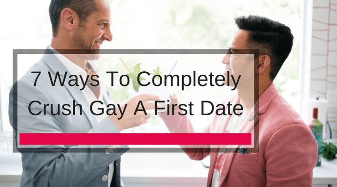 7 Ways To Completely Crush Gay A First Date