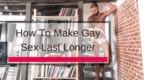 How To Make Gay Sex Last Longer