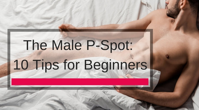 Playing With The Male P-Spot: 10 Tips for Beginners