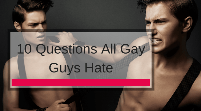 10 Questions All Gay Guys Hate