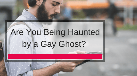 Are You Being Haunted by a Gay Ghost?