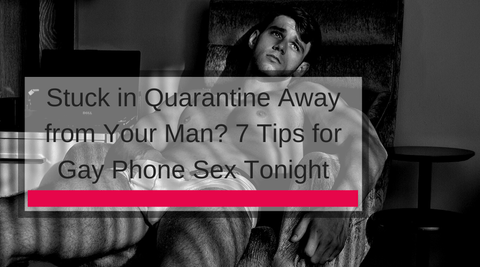 Stuck in Quarantine Away from Your Man? 7 Tips for Gay Phone Sex Tonight