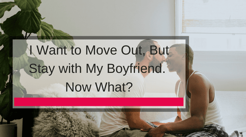 I Want to Move Out, But Stay with My Boyfriend. Now What?