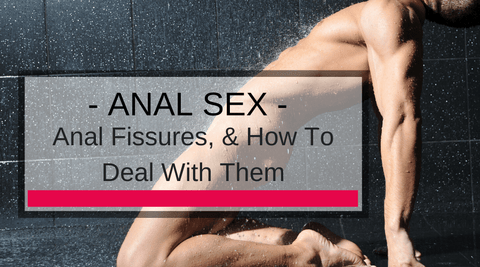 Bottoms Beware! Anal Fissures, & How To Deal With Them!