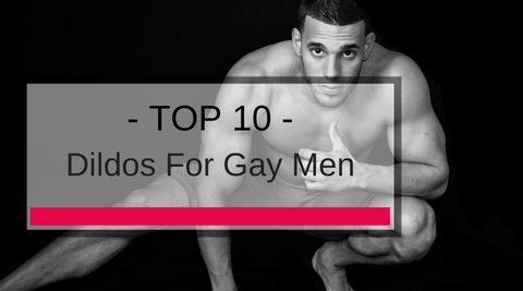 10 Top Dildos For Gay Men