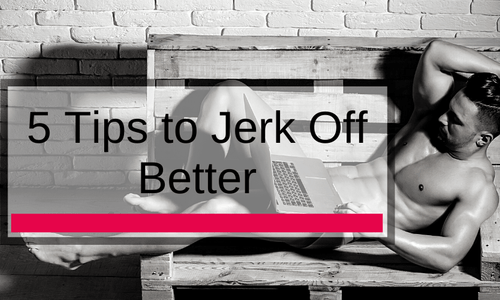 5 Tips to Jerk Off Better