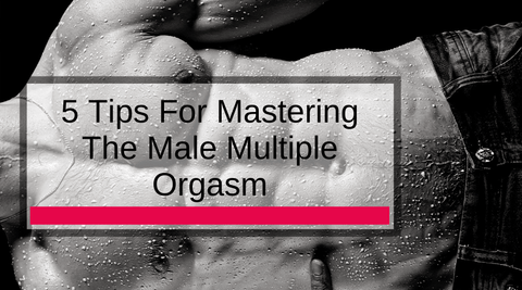 5 Tips For Mastering The Male Multiple Orgasm