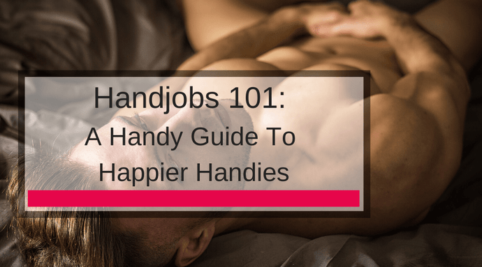 Handjobs 101: A Handy Guide To Happier Handies