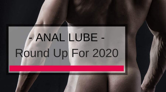 Anal Lube Roundup for 2020: Your Guide To The Best Anal Lubes!