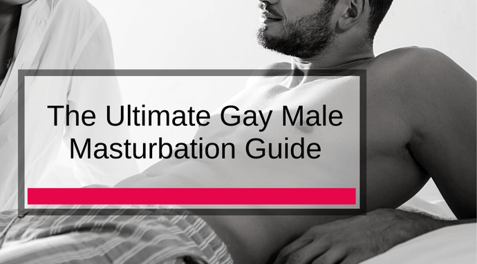 The Ultimate Gay Male Masturbation Guide