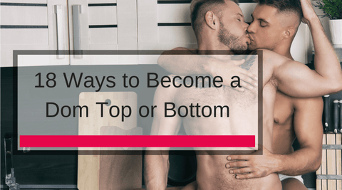 18 Ways to Become a Dom Top or Bottom