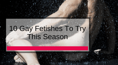 10 Gay Fetishes To Try This Season