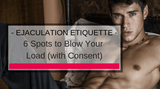 Ejaculation Etiquette: 6 Spots to Blow Your Load (with Consent)