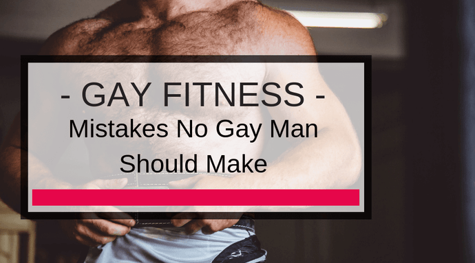 Fitness Mistakes No Gay Man Should Make