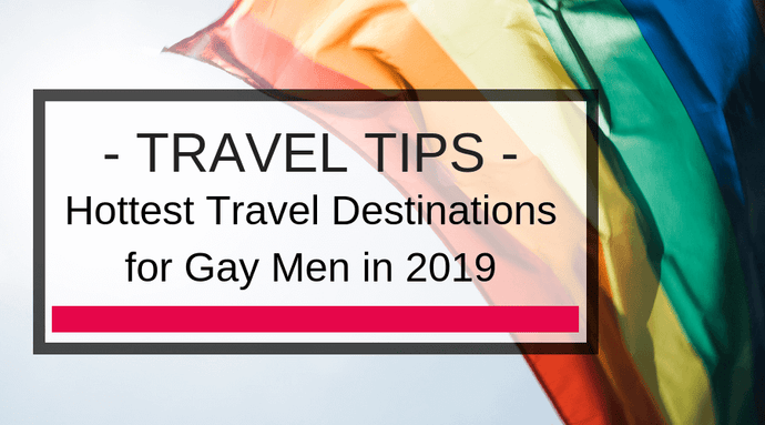 Hottest Travel Destinations for Gay Men in 2019