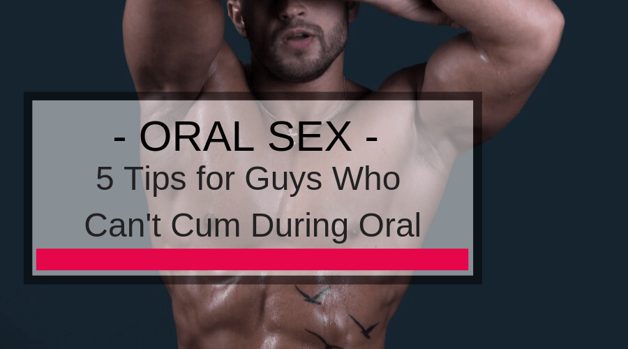 5 Tips for Guys Who Can't Cum During Oral