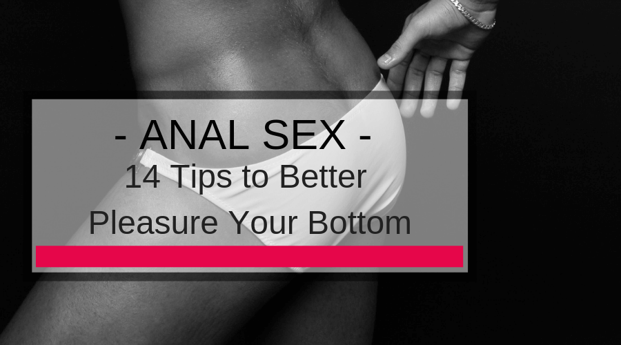 The View From The Bottom: 14 Tips to Better Pleasure Your Bottom