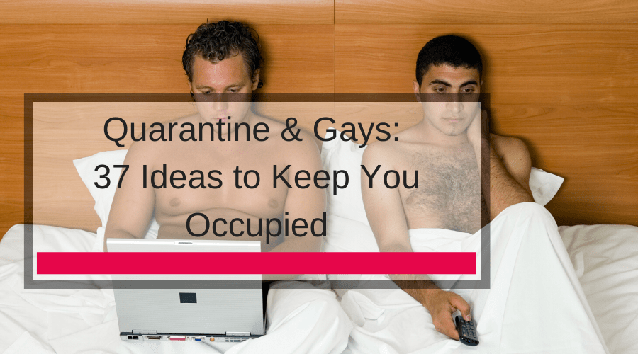 Quarantine & Gays: 37 Ideas to Keep You Occupied